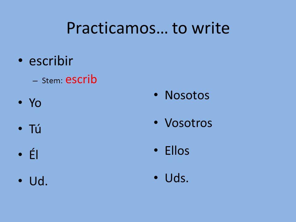 Practicamos… to write escribir – Stem: escrib Yo Tú Él Ud. Nosotos Vosotros Ellos Uds.
