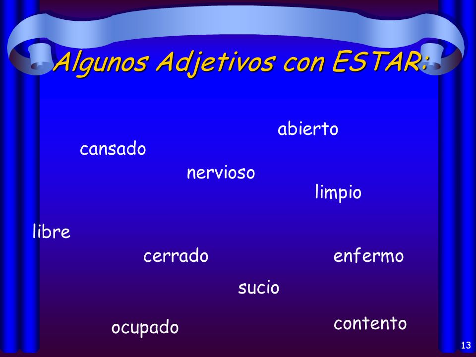 12 Los usos del verbo Estar: * Position of 1 thing in relation to another.(la Posición) * Location of a person or thing (el lugar) * Action:What youre doing now-Present Progressive (la acción) * Conditions: state of being or health (las condiciones) * Emotions (las emociones)