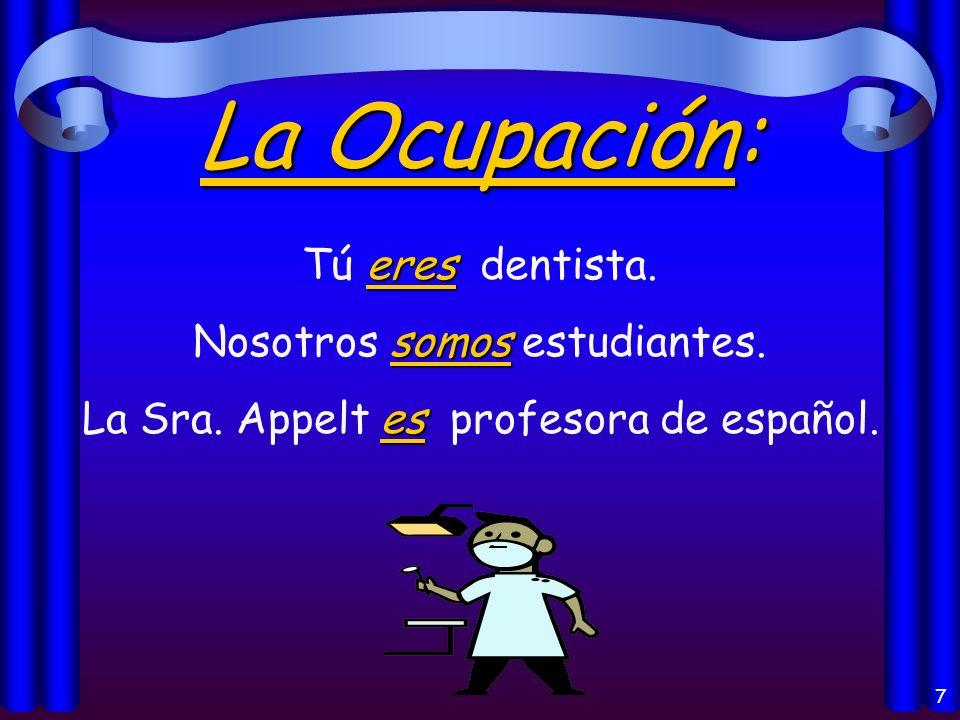 7 La Ocupación: eres Tú eres dentista.somos Nosotros somos estudiantes.