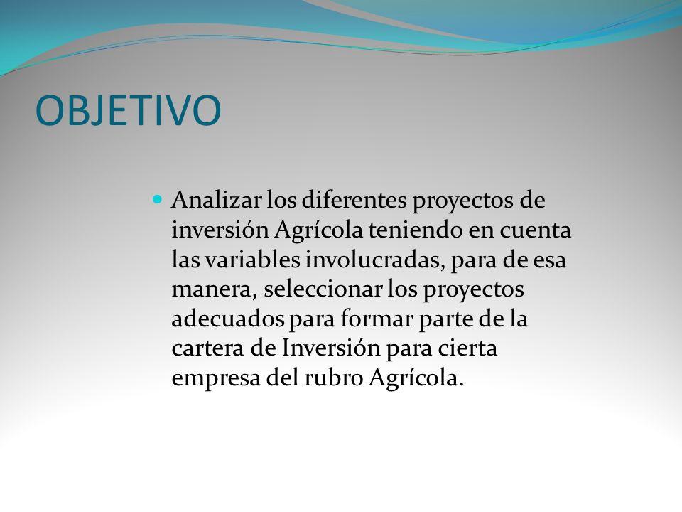 OBJETIVO Analizar los diferentes proyectos de inversión Agrícola teniendo en cuenta las variables involucradas, para de esa manera, seleccionar los pr