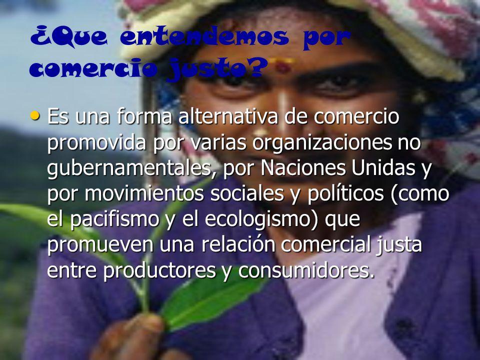 ¿Que entendemos por comercio justo? Es una forma alternativa de comercio promovida por varias organizaciones no gubernamentales, por Naciones Unidas y