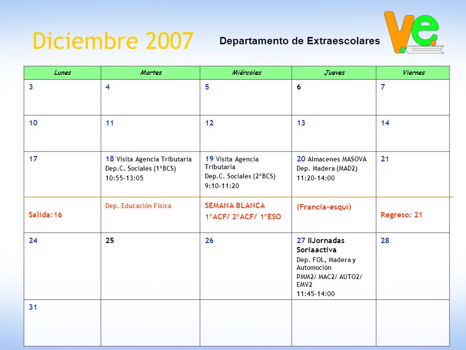 Diciembre 2007 Departamento de Extraescolares LunesMartesMiércolesJuevesViernes 34567 1011121314 17 Salida:16 18 Visita Agencia Tributaria Dep.C. Soci