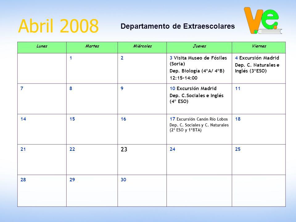Abril 2008 Departamento de Extraescolares LunesMartesMiércolesJuevesViernes 123 Visita Museo de Fósiles (Soria) Dep. Biología (4ºA/ 4ºB) 12:15-14:00 4