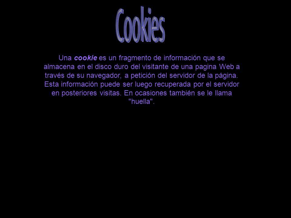 Una cookie es un fragmento de información que se almacena en el disco duro del visitante de una pagina Web a través de su navegador, a petición del servidor de la página.