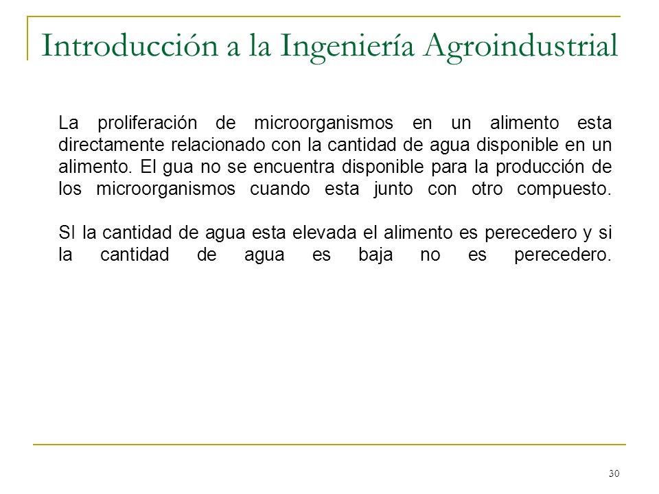 30 Introducción a la Ingeniería Agroindustrial La proliferación de microorganismos en un alimento esta directamente relacionado con la cantidad de agu