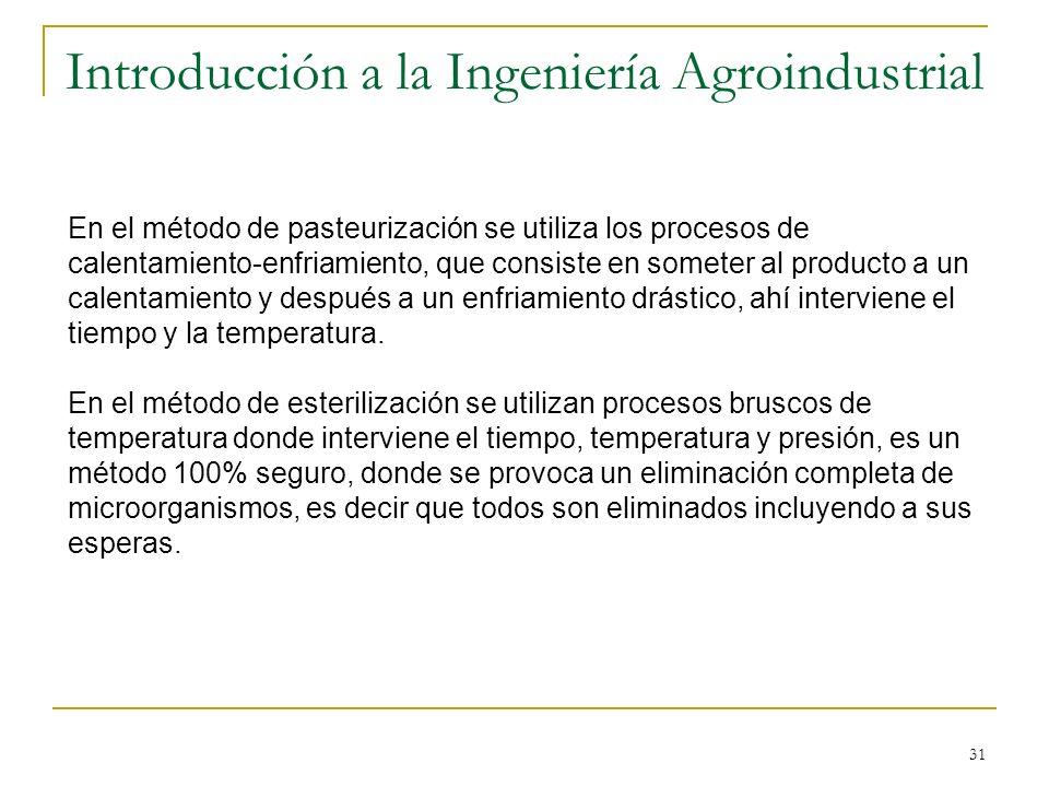 31 Introducción a la Ingeniería Agroindustrial En el método de pasteurización se utiliza los procesos de calentamiento-enfriamiento, que consiste en s