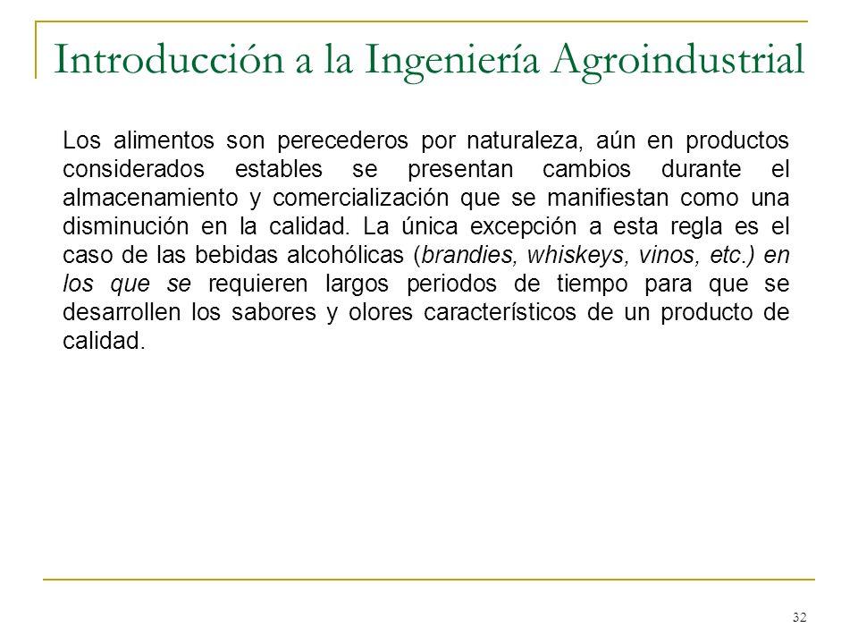 32 Introducción a la Ingeniería Agroindustrial Los alimentos son perecederos por naturaleza, aún en productos considerados estables se presentan cambi
