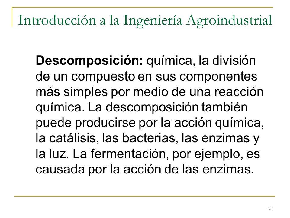 36 Introducción a la Ingeniería Agroindustrial Descomposición: química, la división de un compuesto en sus componentes más simples por medio de una re