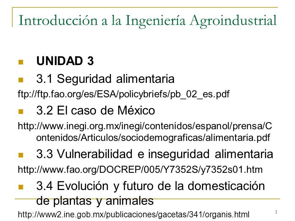 1 Introducción a la Ingeniería Agroindustrial UNIDAD 3 3.1 Seguridad alimentaria ftp://ftp.fao.org/es/ESA/policybriefs/pb_02_es.pdf 3.2 El caso de Méx