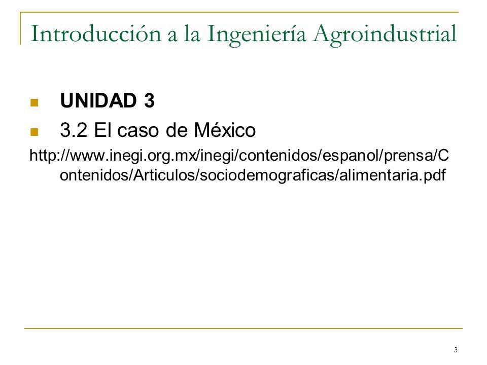 3 Introducción a la Ingeniería Agroindustrial UNIDAD 3 3.2 El caso de México http://www.inegi.org.mx/inegi/contenidos/espanol/prensa/C ontenidos/Artic