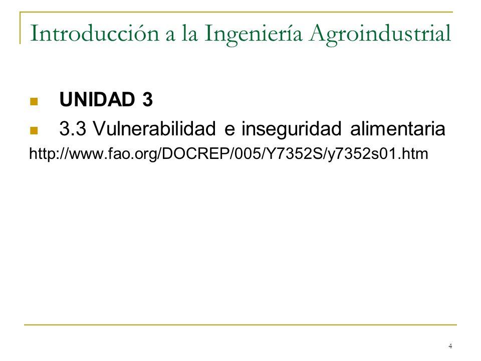 4 Introducción a la Ingeniería Agroindustrial UNIDAD 3 3.3 Vulnerabilidad e inseguridad alimentaria http://www.fao.org/DOCREP/005/Y7352S/y7352s01.htm