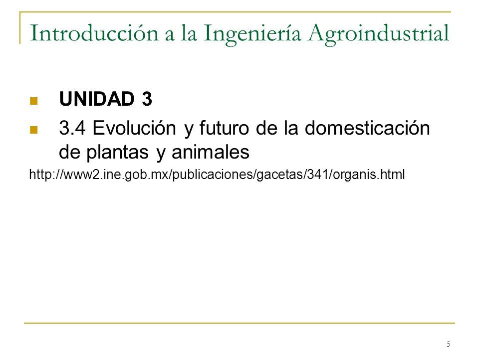 5 Introducción a la Ingeniería Agroindustrial UNIDAD 3 3.4 Evolución y futuro de la domesticación de plantas y animales http://www2.ine.gob.mx/publica