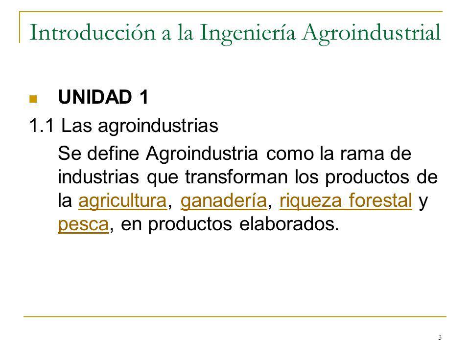 3 Introducción a la Ingeniería Agroindustrial UNIDAD 1 1.1 Las agroindustrias Se define Agroindustria como la rama de industrias que transforman los p