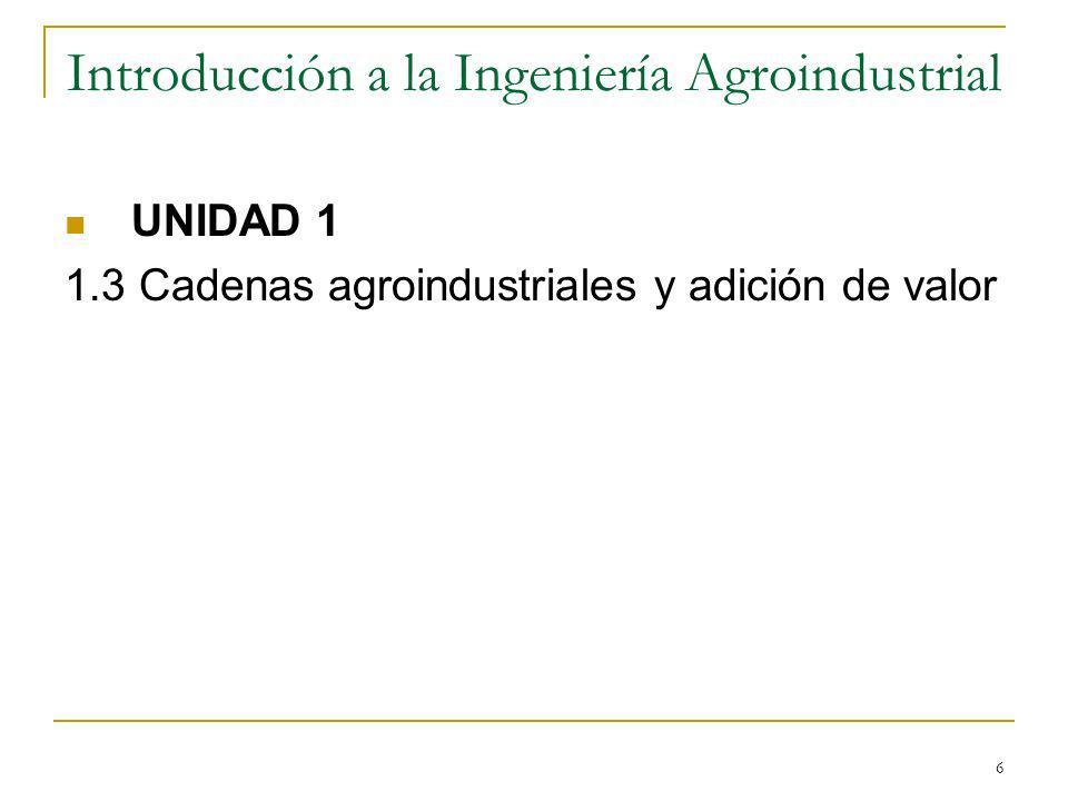 6 Introducción a la Ingeniería Agroindustrial UNIDAD 1 1.3 Cadenas agroindustriales y adición de valor
