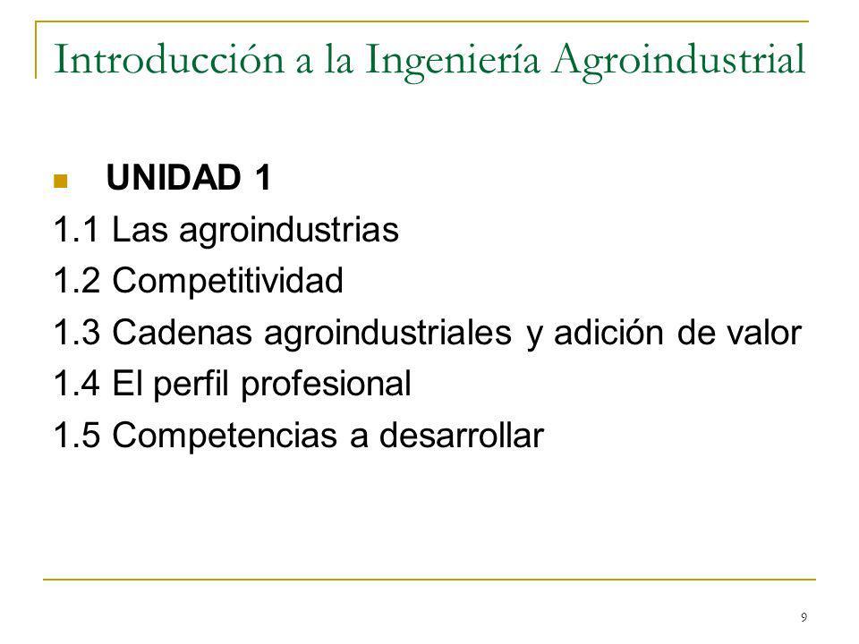 9 Introducción a la Ingeniería Agroindustrial UNIDAD 1 1.1 Las agroindustrias 1.2 Competitividad 1.3 Cadenas agroindustriales y adición de valor 1.4 E