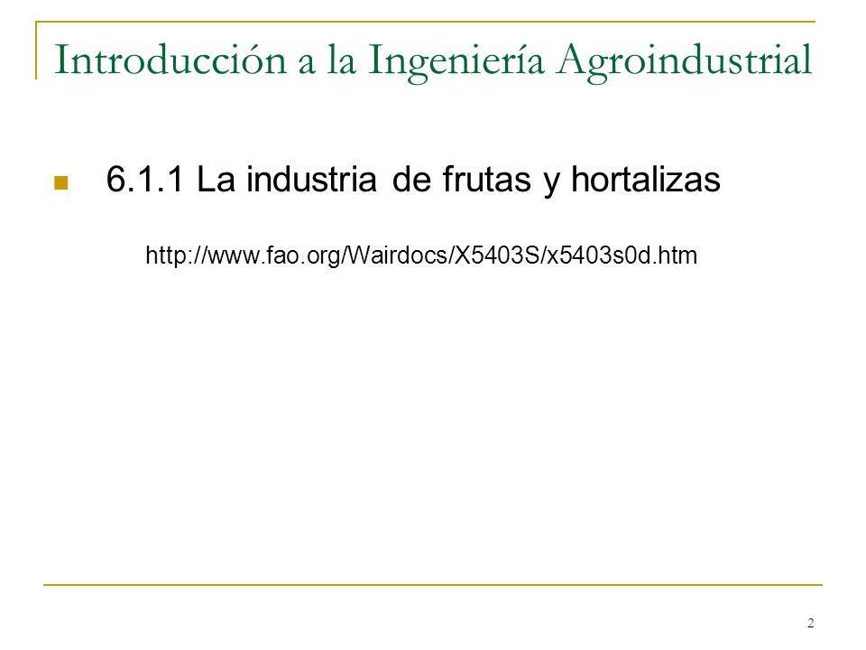 2 Introducción a la Ingeniería Agroindustrial 6.1.1 La industria de frutas y hortalizas http://www.fao.org/Wairdocs/X5403S/x5403s0d.htm