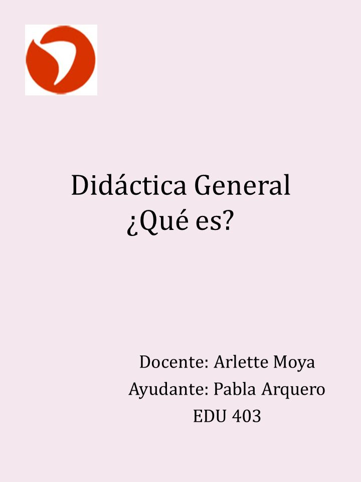 Didáctica General ¿Qué es? Docente: Arlette Moya Ayudante: Pabla Arquero EDU 403