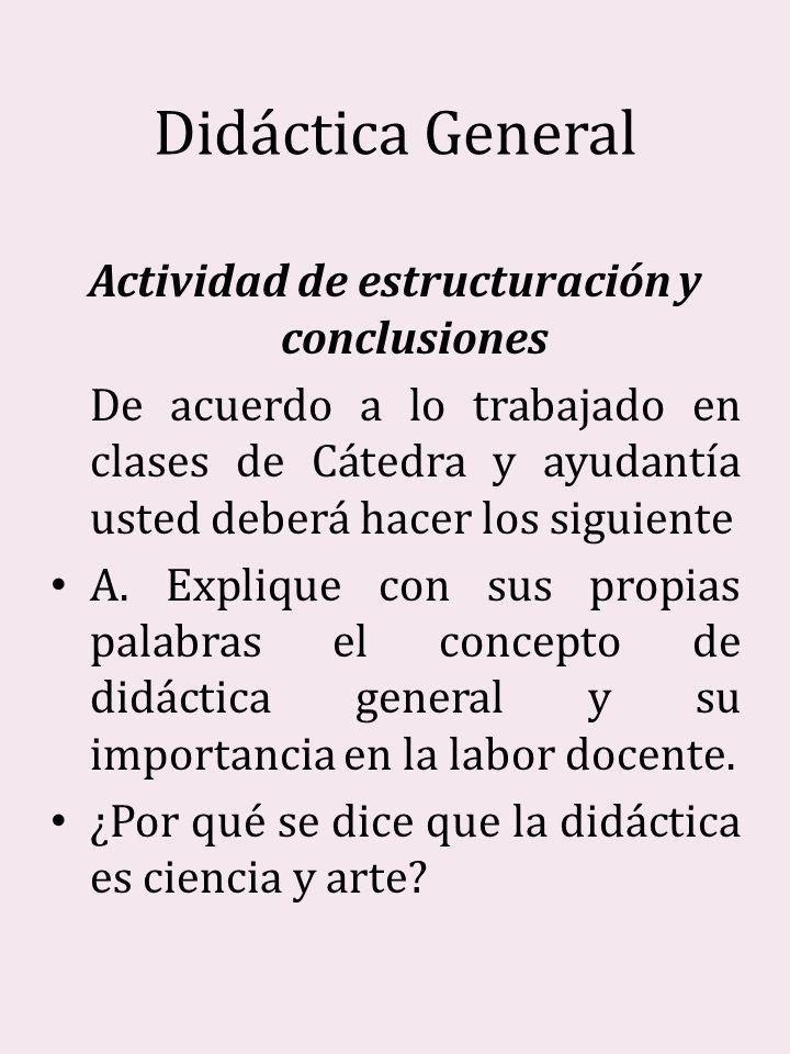 Didáctica General Actividad de estructuración y conclusiones De acuerdo a lo trabajado en clases de Cátedra y ayudantía usted deberá hacer los siguien
