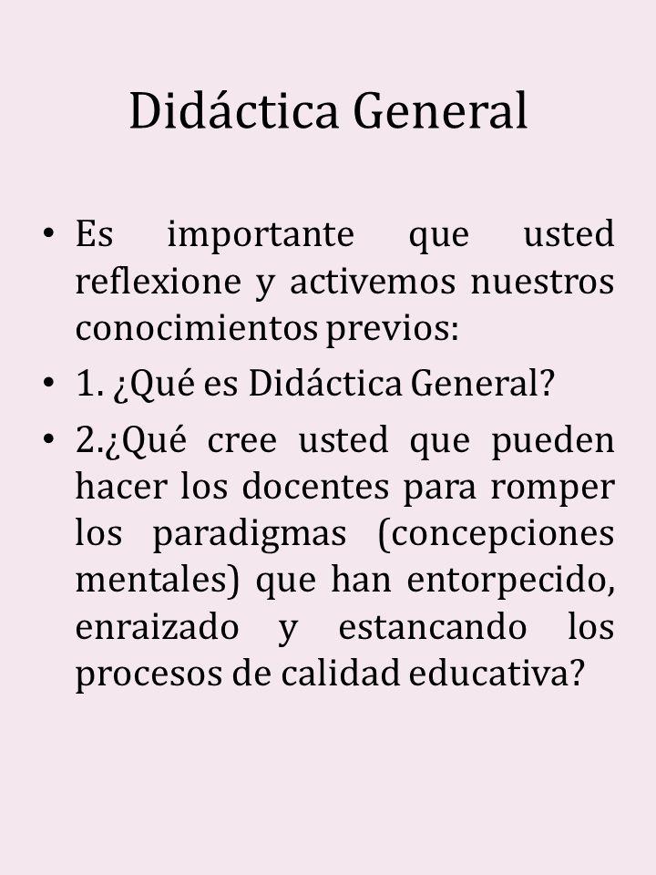Didáctica General Es importante que usted reflexione y activemos nuestros conocimientos previos: 1. ¿Qué es Didáctica General? 2.¿Qué cree usted que p