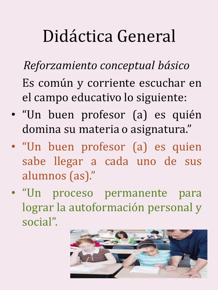 Didáctica General Reforzamiento conceptual básico Es común y corriente escuchar en el campo educativo lo siguiente: Un buen profesor (a) es quién domi
