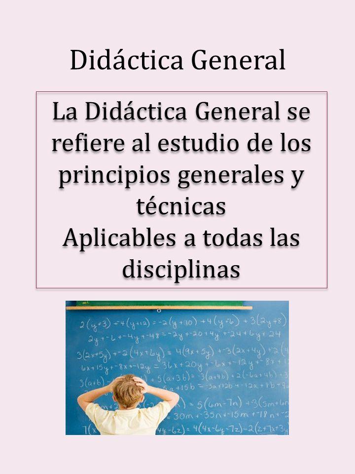 Didáctica General La Didáctica General se refiere al estudio de los principios generales y técnicas Aplicables a todas las disciplinas La Didáctica Ge
