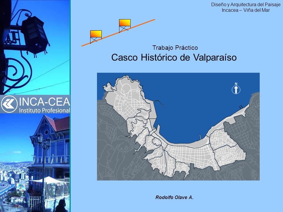 Trabajo Práctico Casco Histórico de Valparaíso Diseño y Arquitectura del Paisaje Incacea – Viña del Mar Rodolfo Olave A.
