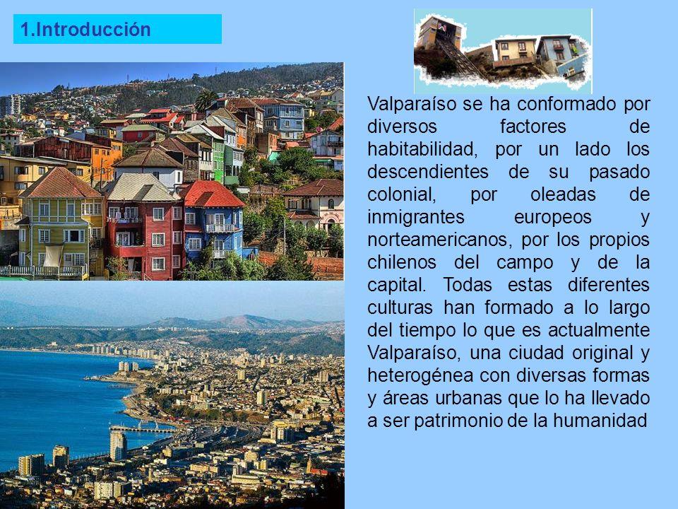 1.Introducción Valparaíso se ha conformado por diversos factores de habitabilidad, por un lado los descendientes de su pasado colonial, por oleadas de