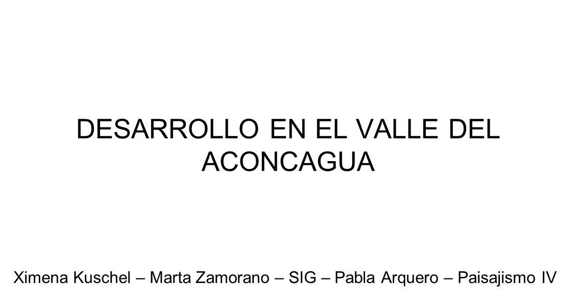 DESARROLLO EN EL VALLE DEL ACONCAGUA Ximena Kuschel – Marta Zamorano – SIG – Pabla Arquero – Paisajismo IV