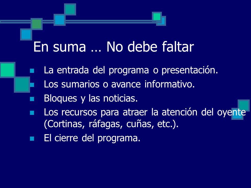 En suma … No debe faltar La entrada del programa o presentación. Los sumarios o avance informativo. Bloques y las noticias. Los recursos para atraer l