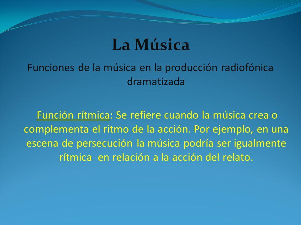 Funciones de la música en la producción radiofónica dramatizada Función rítmica: Se refiere cuando la música crea o complementa el ritmo de la acción.