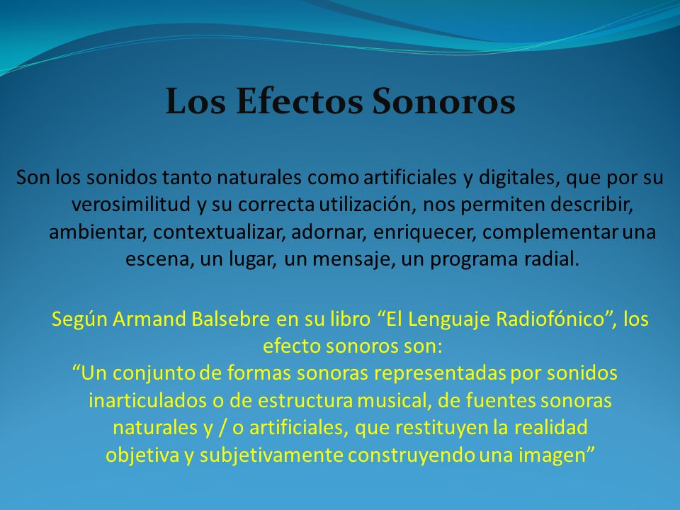 Los Efectos Sonoros Son los sonidos tanto naturales como artificiales y digitales, que por su verosimilitud y su correcta utilización, nos permiten de