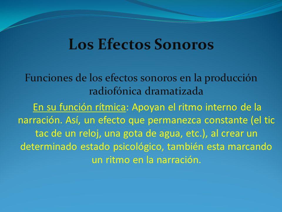 Los Efectos Sonoros Funciones de los efectos sonoros en la producción radiofónica dramatizada En su función rítmica: Apoyan el ritmo interno de la nar