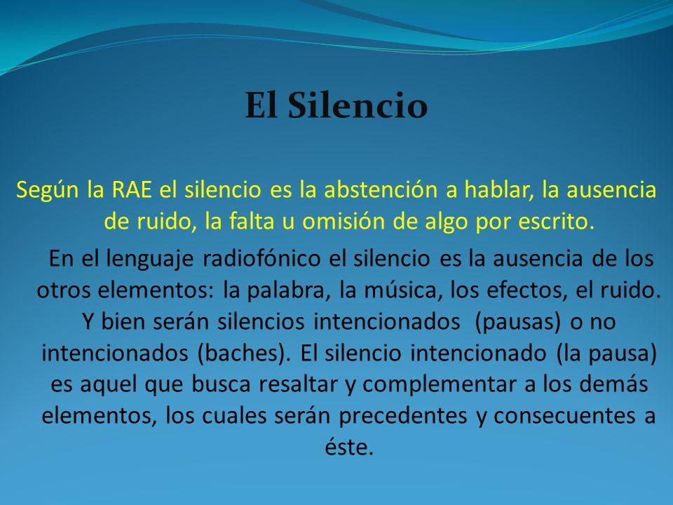 El Silencio Según la RAE el silencio es la abstención a hablar, la ausencia de ruido, la falta u omisión de algo por escrito. En el lenguaje radiofóni