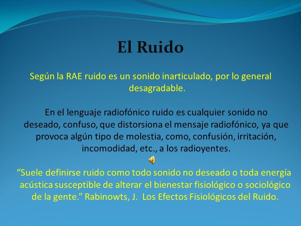 Según la RAE ruido es un sonido inarticulado, por lo general desagradable. En el lenguaje radiofónico ruido es cualquier sonido no deseado, confuso, q
