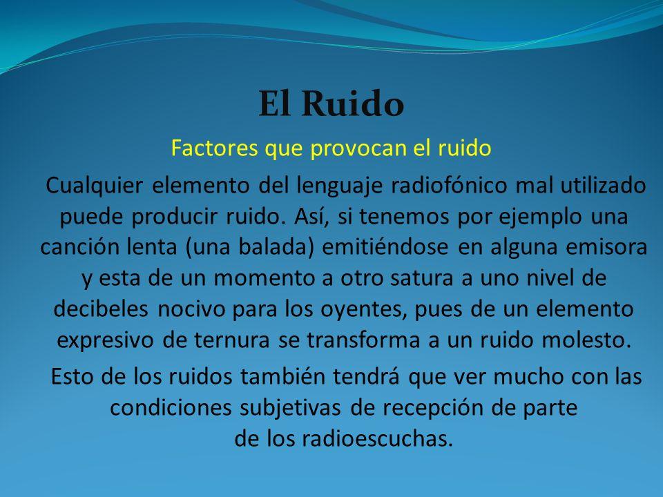 El Ruido Factores que provocan el ruido Cualquier elemento del lenguaje radiofónico mal utilizado puede producir ruido. Así, si tenemos por ejemplo un