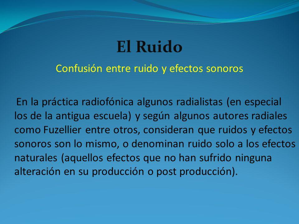 El Ruido Confusión entre ruido y efectos sonoros En la práctica radiofónica algunos radialistas (en especial los de la antigua escuela) y según alguno