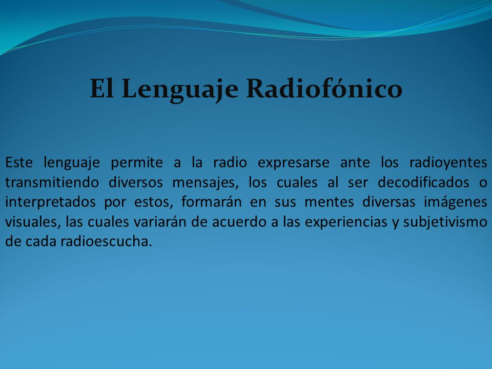 El Lenguaje Radiofónico Este lenguaje permite a la radio expresarse ante los radioyentes transmitiendo diversos mensajes, los cuales al ser decodifica