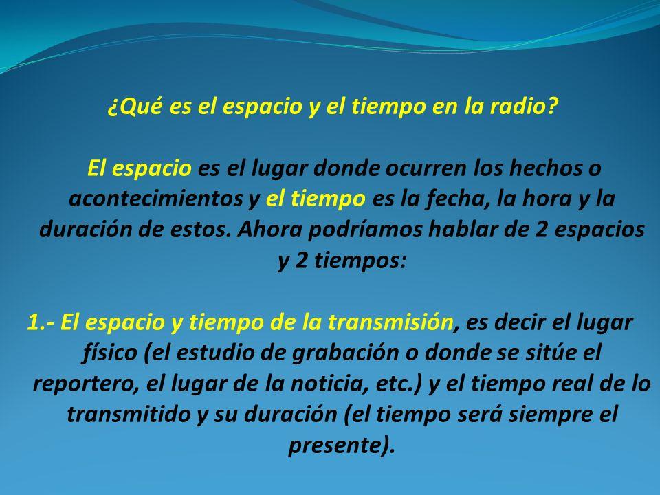 ¿Qué es el espacio y el tiempo en la radio? El espacio es el lugar donde ocurren los hechos o acontecimientos y el tiempo es la fecha, la hora y la du