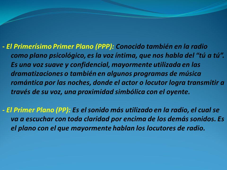 - El Primerísimo Primer Plano (PPP): Conocido también en la radio como plano psicológico, es la voz íntima, que nos habla del tú a tú. Es una voz suav
