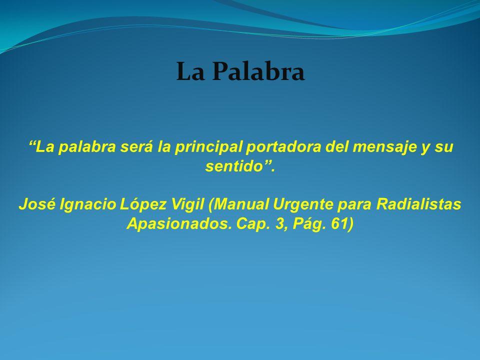 La palabra será la principal portadora del mensaje y su sentido. José Ignacio López Vigil (Manual Urgente para Radialistas Apasionados. Cap. 3, Pág. 6