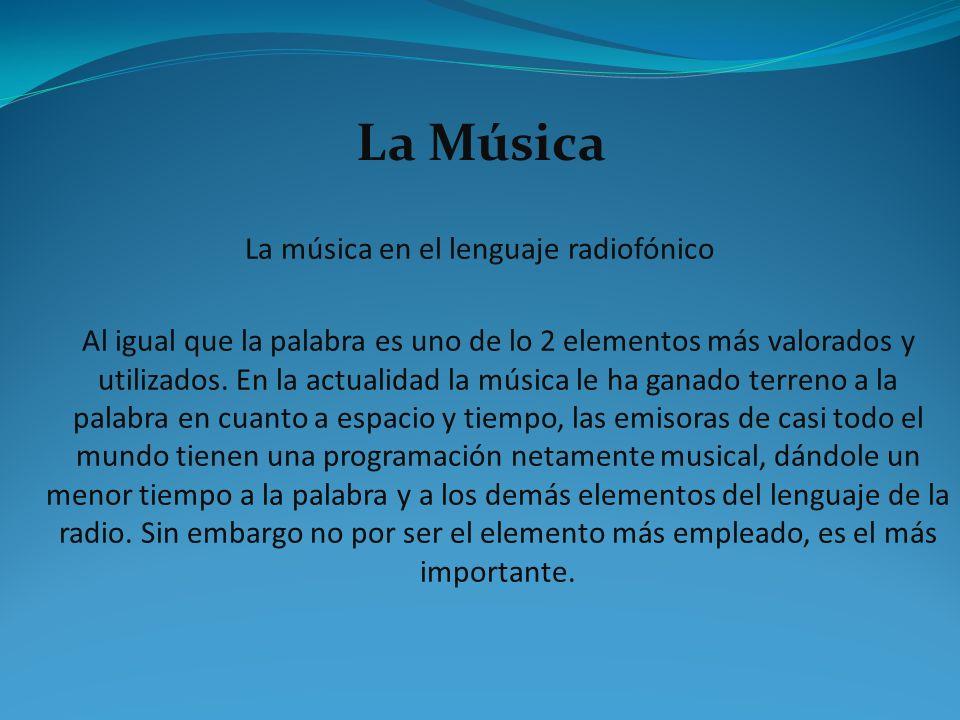 La Música La música en el lenguaje radiofónico Al igual que la palabra es uno de lo 2 elementos más valorados y utilizados. En la actualidad la música
