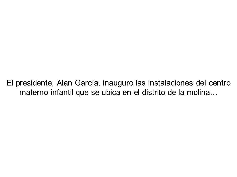 El presidente, Alan García, inauguro las instalaciones del centro materno infantil que se ubica en el distrito de la molina…