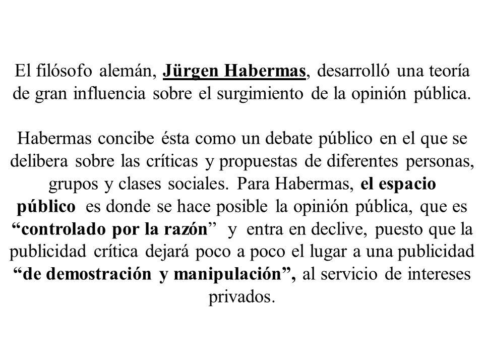 El filósofo alemán, Jürgen Habermas, desarrolló una teoría de gran influencia sobre el surgimiento de la opinión pública. Habermas concibe ésta como u