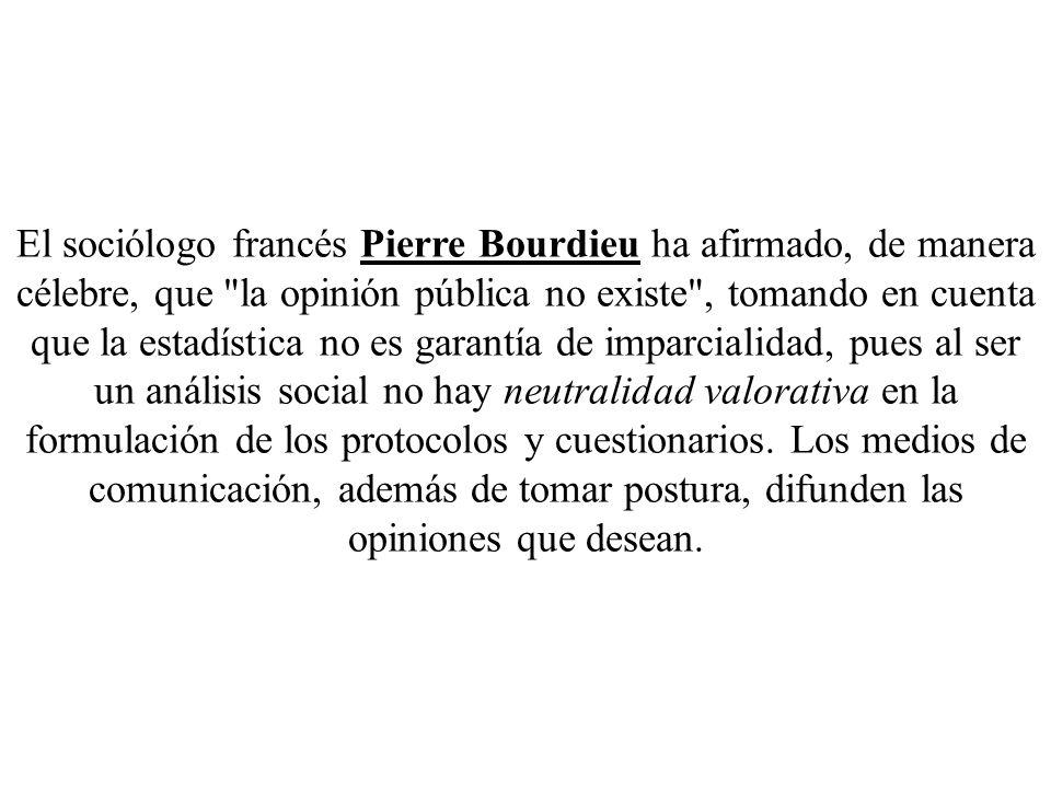 El sociólogo francés Pierre Bourdieu ha afirmado, de manera célebre, que la opinión pública no existe , tomando en cuenta que la estadística no es garantía de imparcialidad, pues al ser un análisis social no hay neutralidad valorativa en la formulación de los protocolos y cuestionarios.