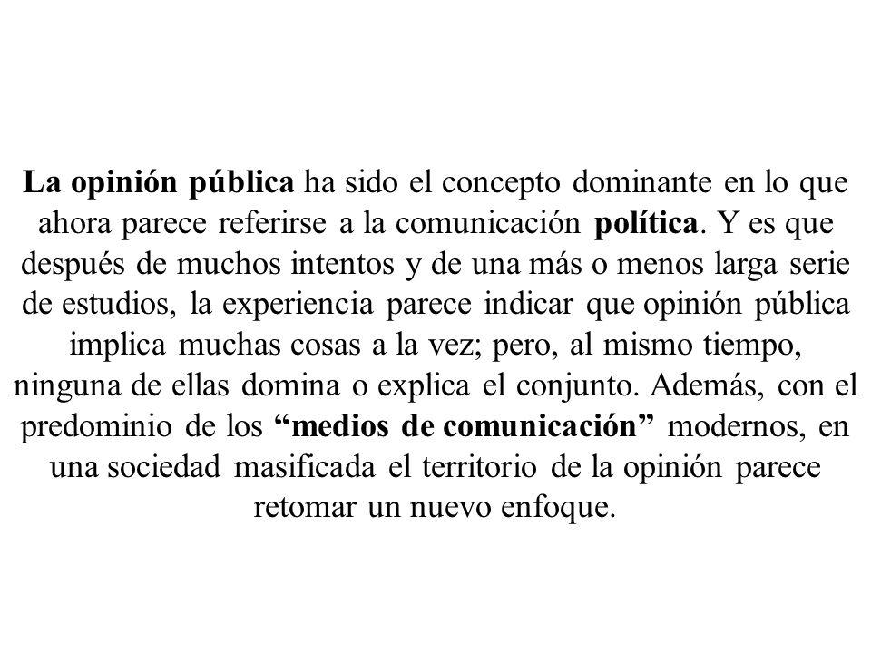 La opinión pública ha sido el concepto dominante en lo que ahora parece referirse a la comunicación política. Y es que después de muchos intentos y de