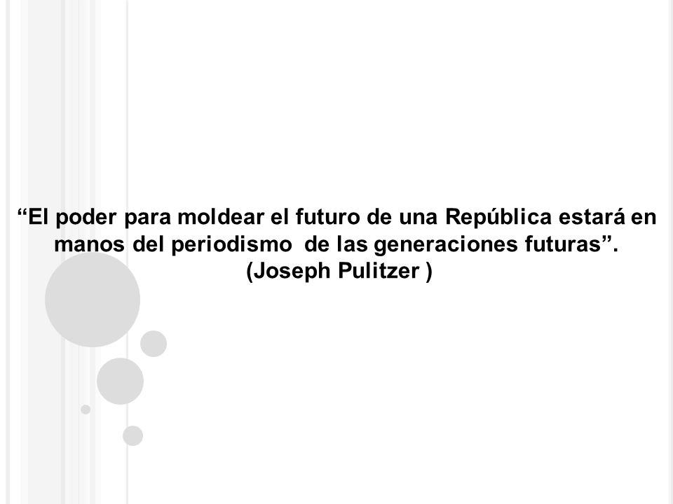 El poder para moldear el futuro de una República estará en manos del periodismo de las generaciones futuras. (Joseph Pulitzer )