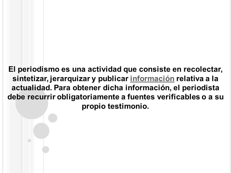 El periodismo es una actividad que consiste en recolectar, sintetizar, jerarquizar y publicar información relativa a la actualidad. Para obtener dicha