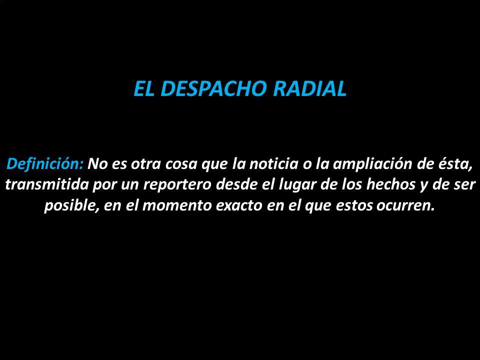 En el género periodístico El despacho radial es una herramienta o un formato de la que se sirve el género periodístico en su especialidad informativa, para transmitir la noticia desde el lugar de los hechos o añadir algo nuevo al hecho noticioso.