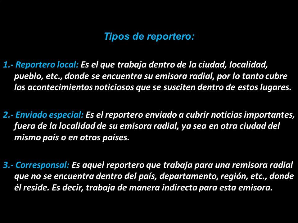 Tipos de reportero: 1.- Reportero local: Es el que trabaja dentro de la ciudad, localidad, pueblo, etc., donde se encuentra su emisora radial, por lo