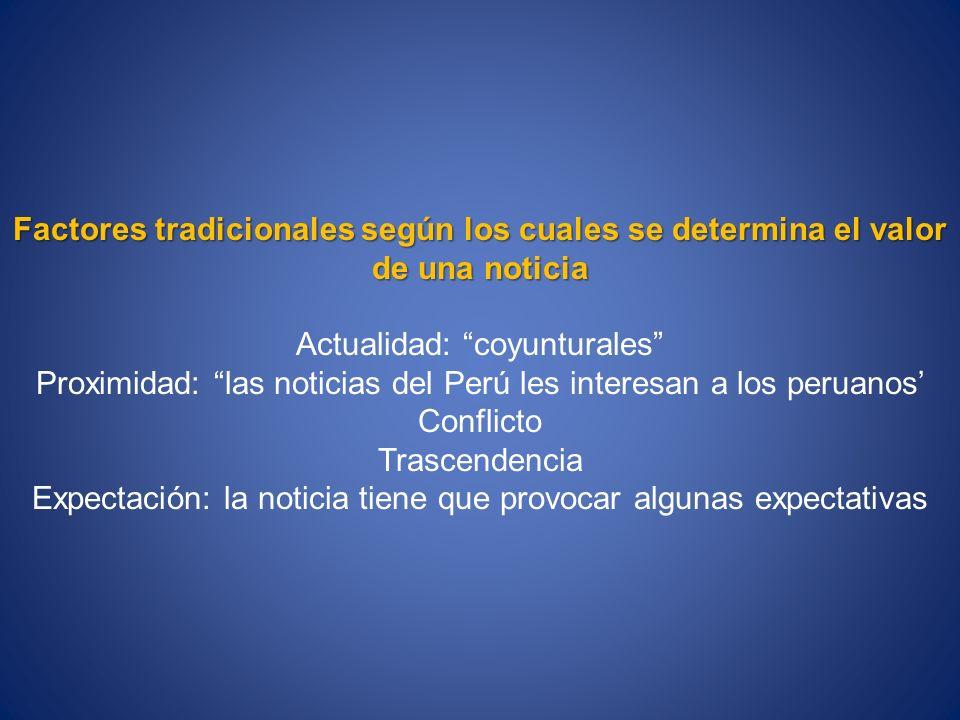 Factores tradicionales según los cuales se determina el valor de una noticia Actualidad: coyunturales Proximidad: las noticias del Perú les interesan